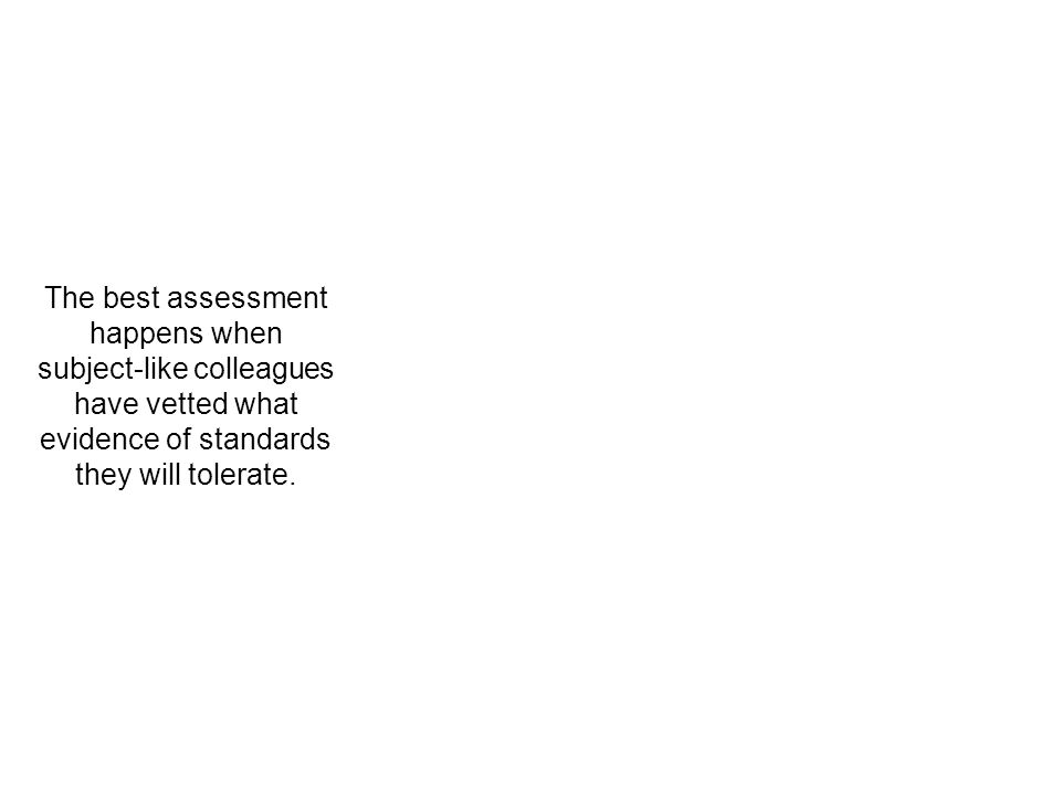 The best assessment happens when subject-like colleagues have vetted what evidence of standards they will tolerate.