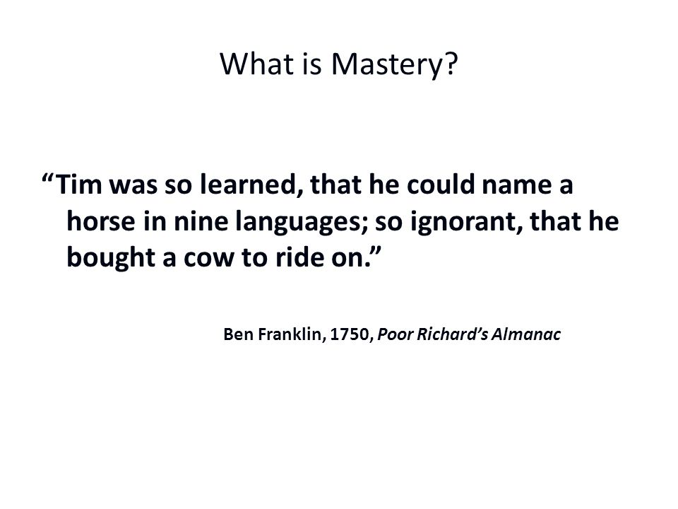 What is Mastery Tim was so learned, that he could name a horse in nine languages; so ignorant, that he bought a cow to ride on.