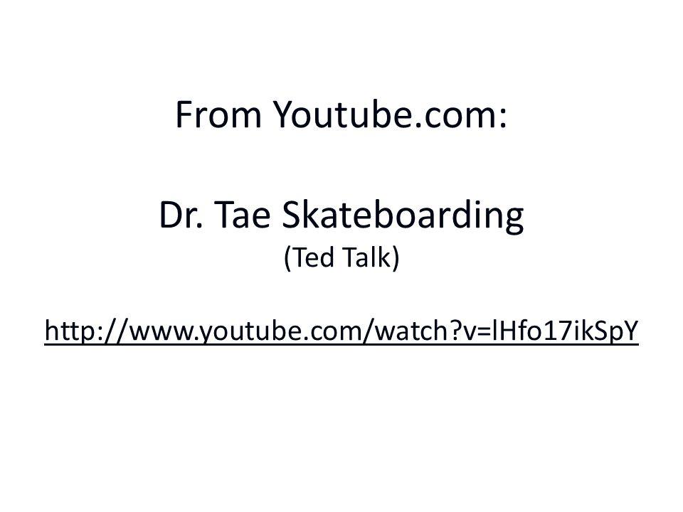 From Youtube.com: Dr. Tae Skateboarding (Ted Talk) http://www.youtube.com/watch v=lHfo17ikSpY