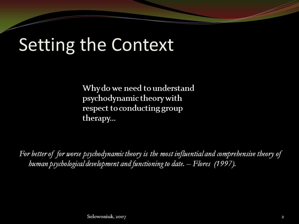 Setting the Context Why do we need to understand psychodynamic theory with respect to conducting group therapy…