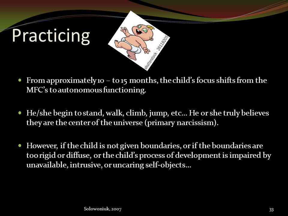 Practicing From approximately 10 – to 15 months, the child's focus shifts from the MFC's to autonomous functioning.