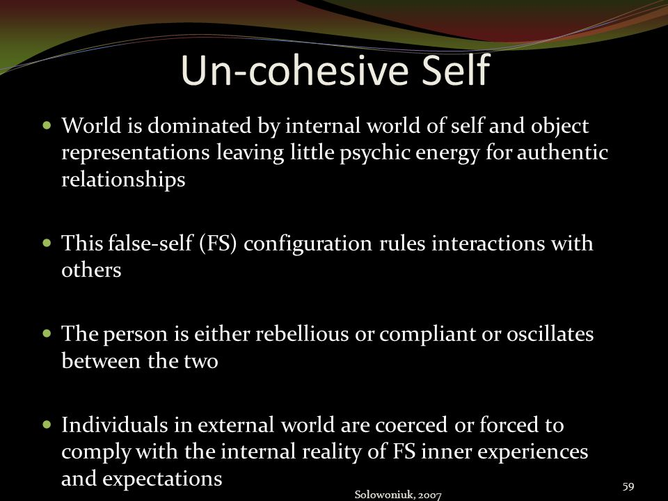 Un-cohesive Self World is dominated by internal world of self and object representations leaving little psychic energy for authentic relationships.