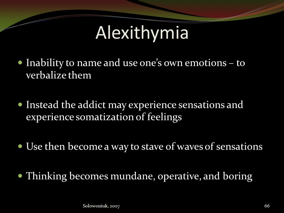 Alexithymia Inability to name and use one's own emotions – to verbalize them.