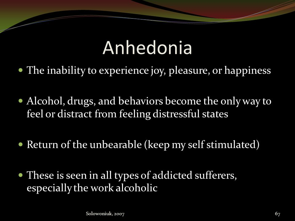 Anhedonia The inability to experience joy, pleasure, or happiness