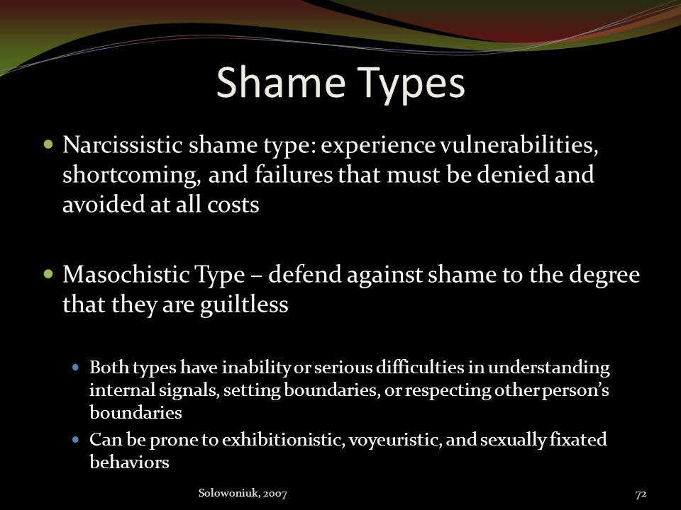 Shame Types Narcissistic shame type: experience vulnerabilities, shortcoming, and failures that must be denied and avoided at all costs.