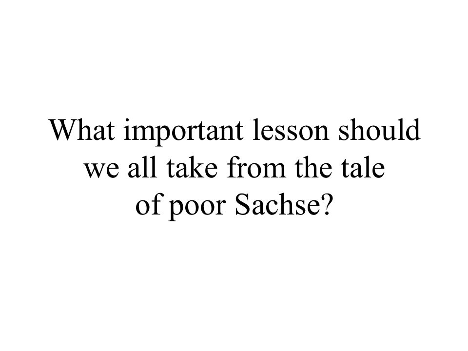 What important lesson should we all take from the tale of poor Sachse