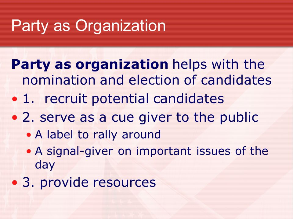 Party as Organization Party as organization helps with the nomination and election of candidates. 1. recruit potential candidates.
