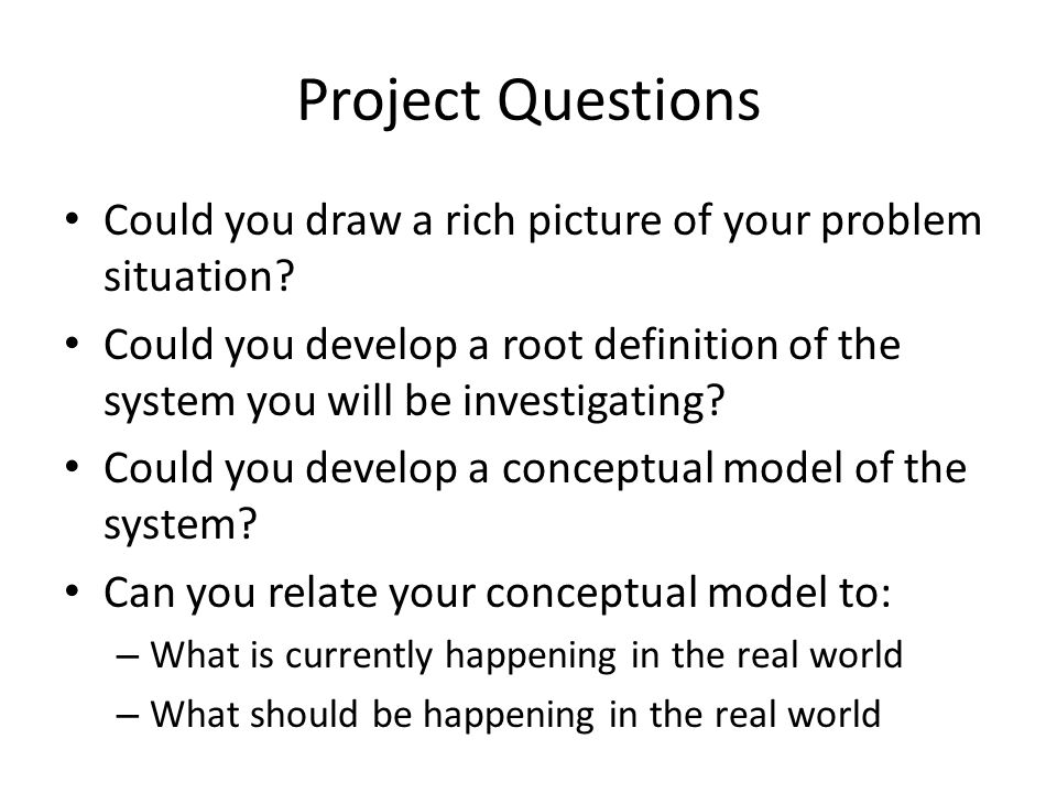 Project Questions Could you draw a rich picture of your problem situation