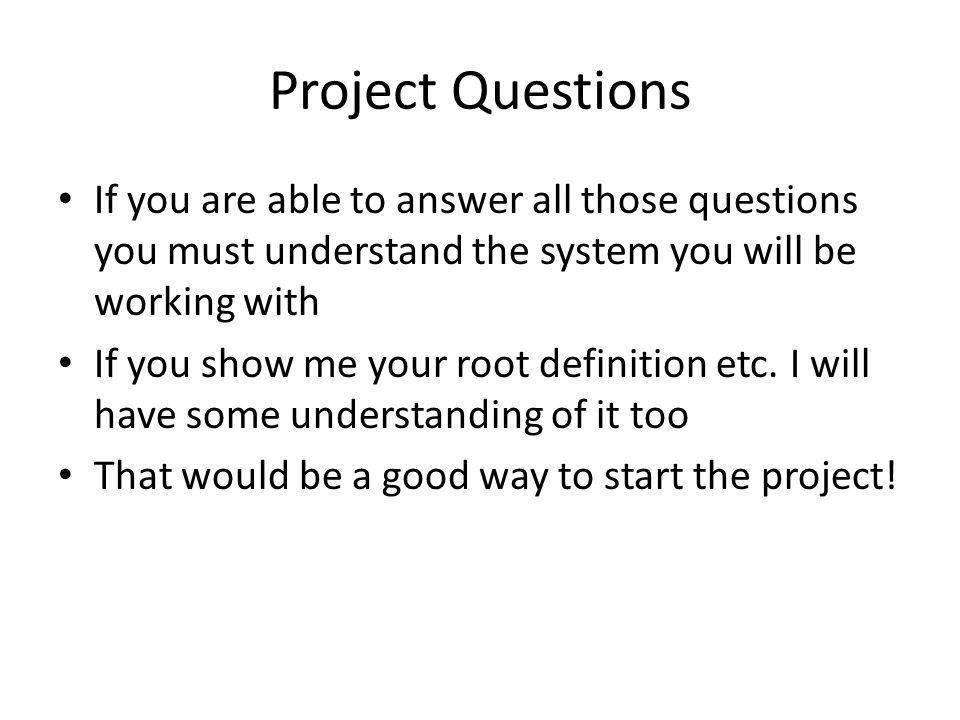 Project Questions If you are able to answer all those questions you must understand the system you will be working with.