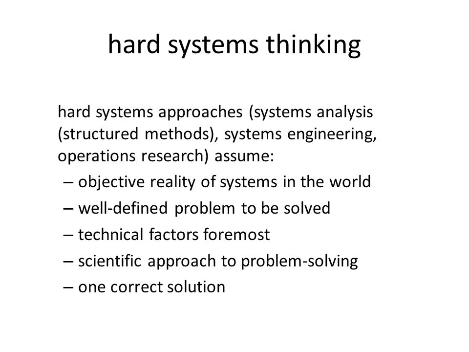 hard systems thinking hard systems approaches (systems analysis (structured methods), systems engineering, operations research) assume: