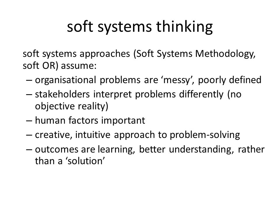 soft systems thinking soft systems approaches (Soft Systems Methodology, soft OR) assume: organisational problems are 'messy', poorly defined.