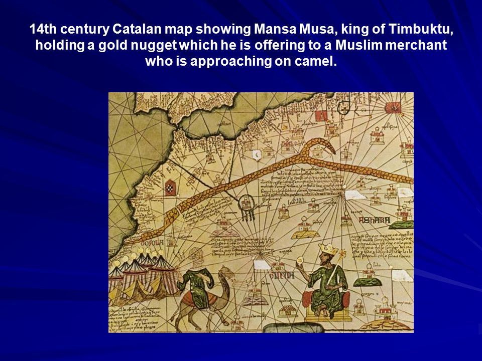 14th century Catalan map showing Mansa Musa, king of Timbuktu, holding a gold nugget which he is offering to a Muslim merchant who is approaching on camel.