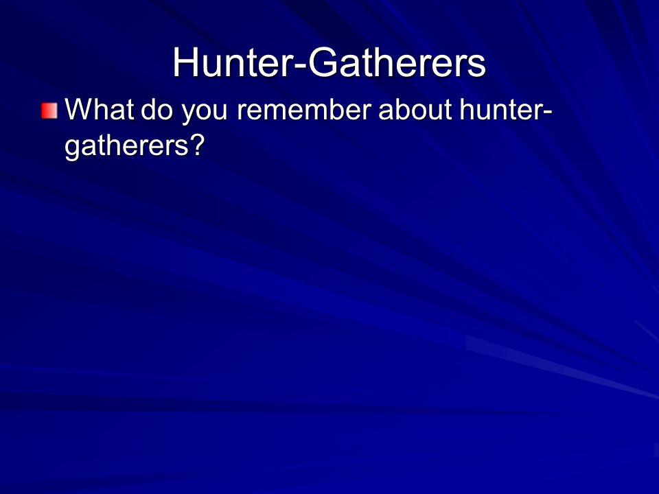 Hunter-Gatherers What do you remember about hunter-gatherers