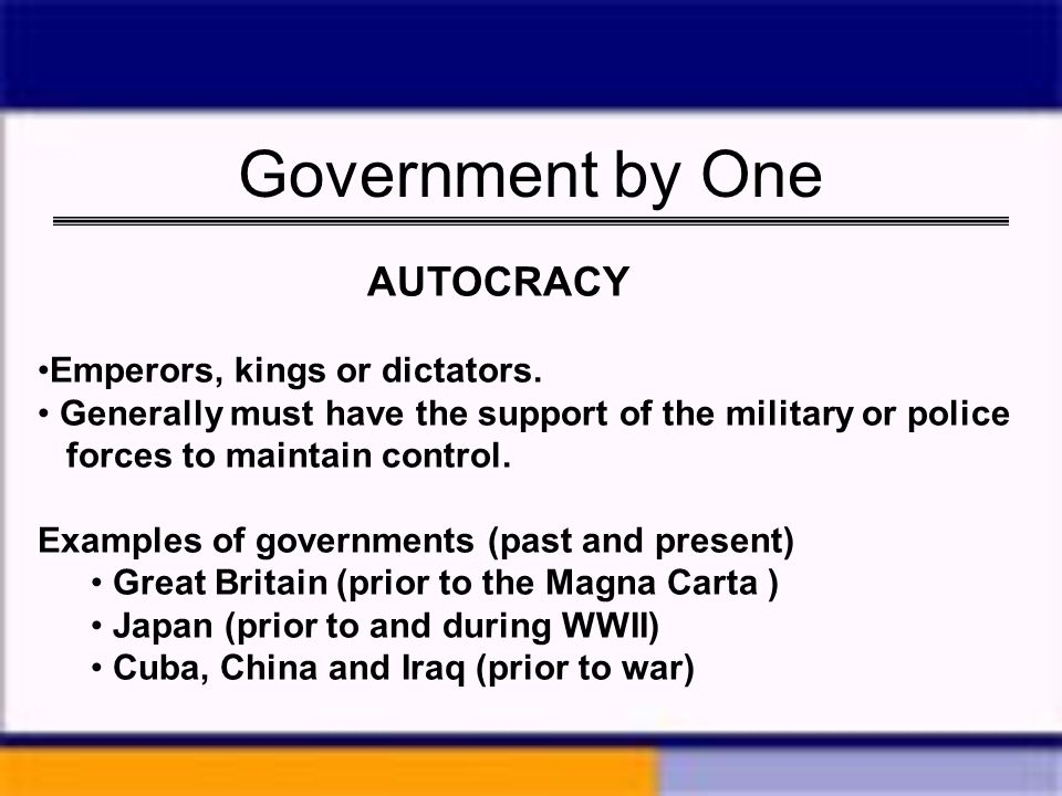 Government by One AUTOCRACY Emperors, kings or dictators.