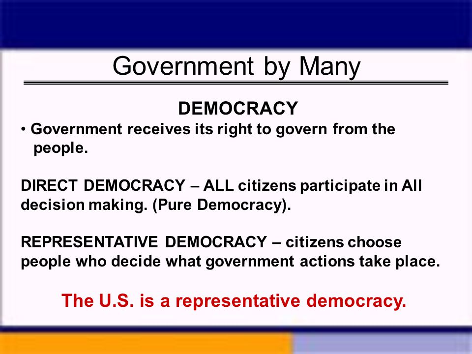 Government by Many DEMOCRACY The U.S. is a representative democracy.