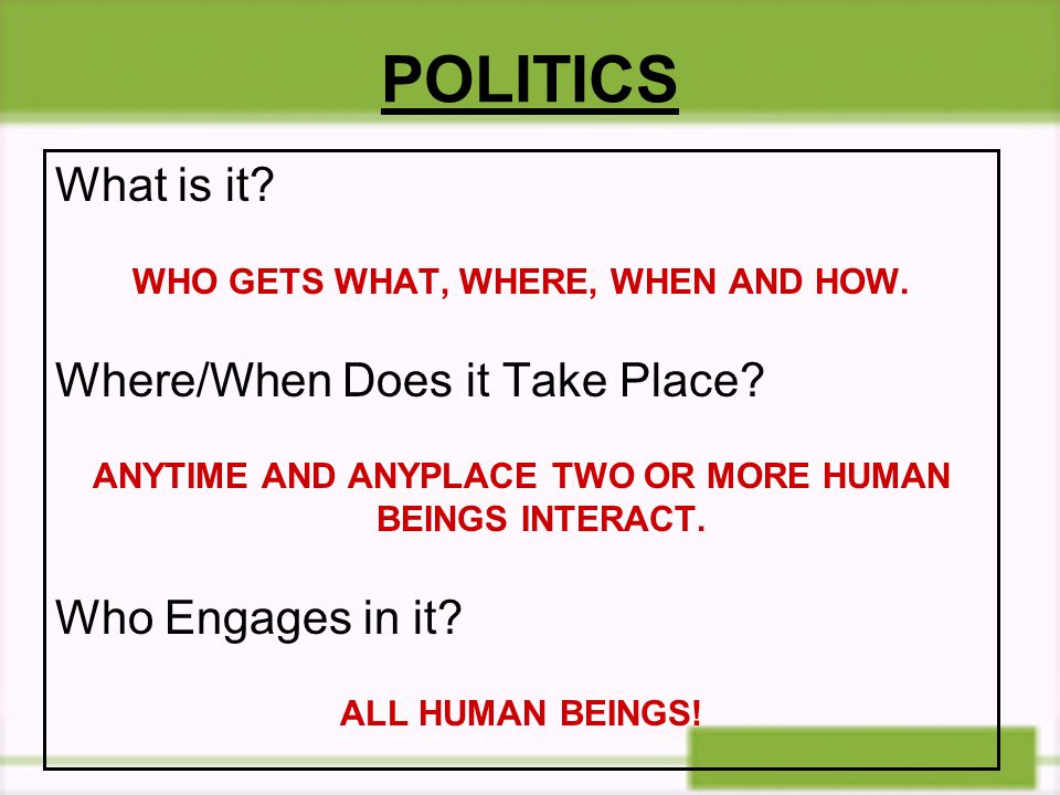 POLITICS What is it Where/When Does it Take Place Who Engages in it