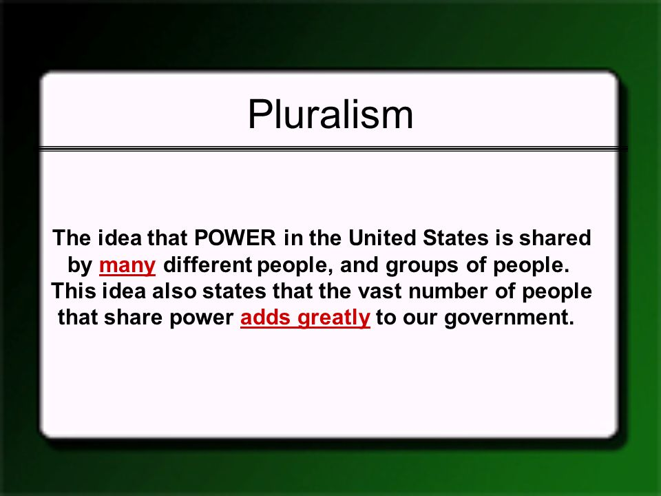 Pluralism The idea that POWER in the United States is shared