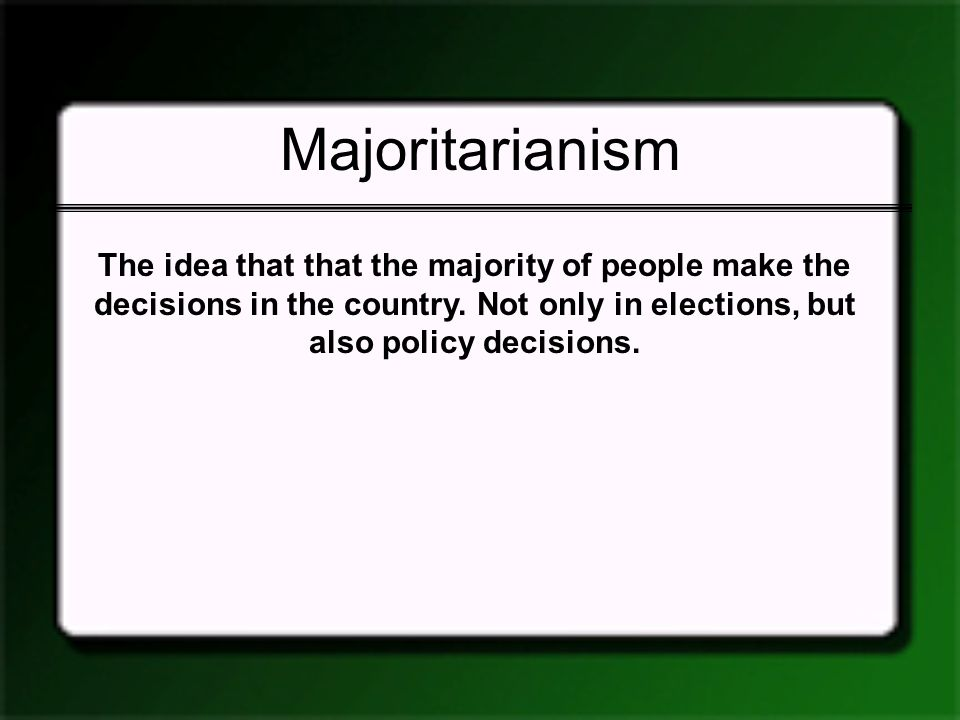 Majoritarianism The idea that that the majority of people make the