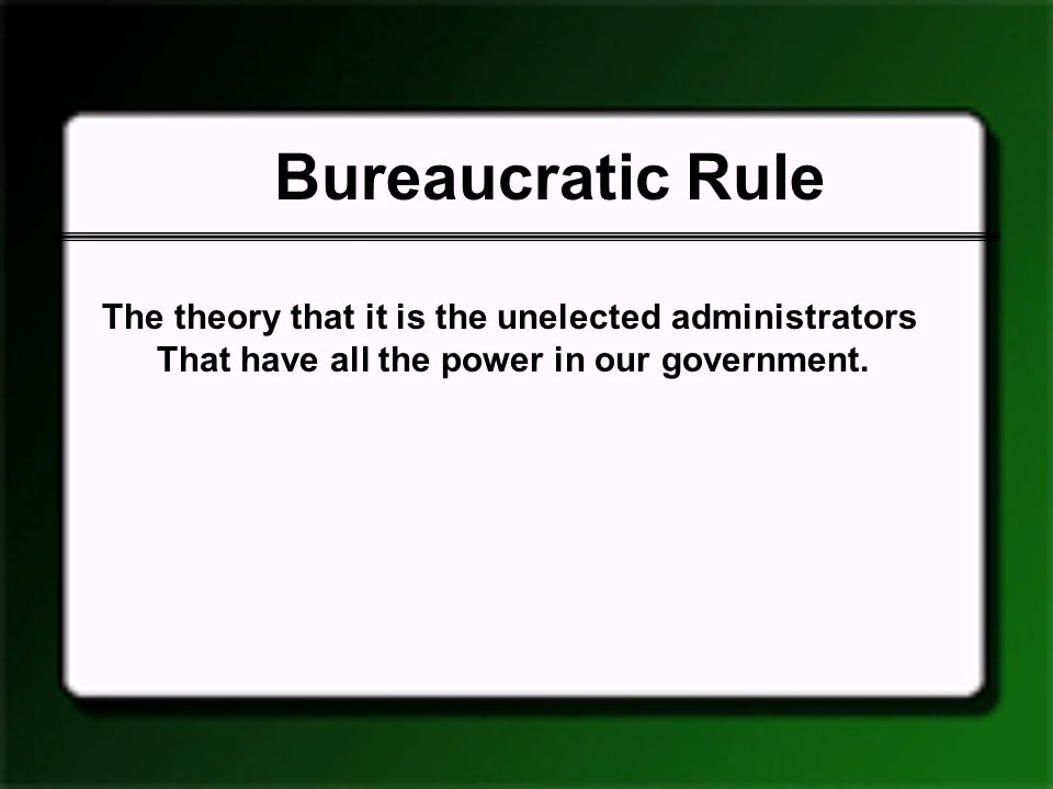 Bureaucratic Rule The theory that it is the unelected administrators