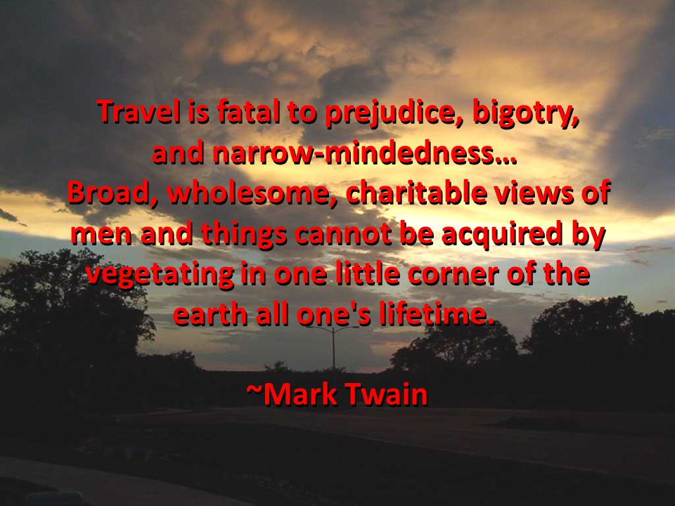 Travel is fatal to prejudice, bigotry, and narrow-mindedness…