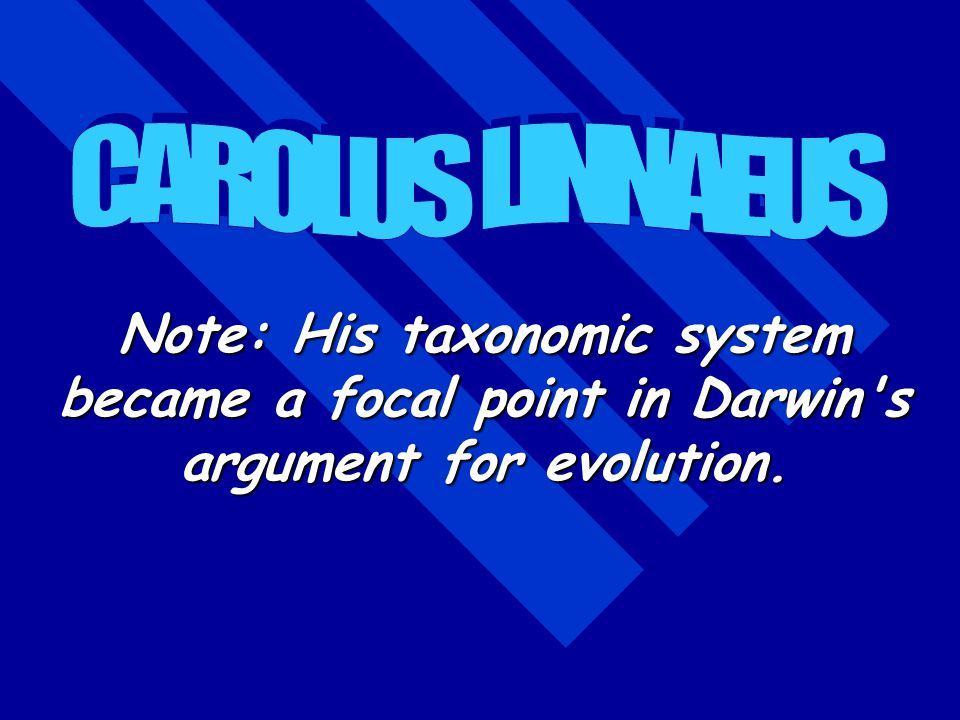 CAROLUS LINNAEUS Note: His taxonomic system became a focal point in Darwin s argument for evolution.