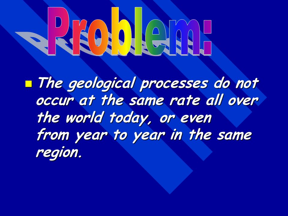 Problem: The geological processes do not occur at the same rate all over the world today, or even from year to year in the same region.