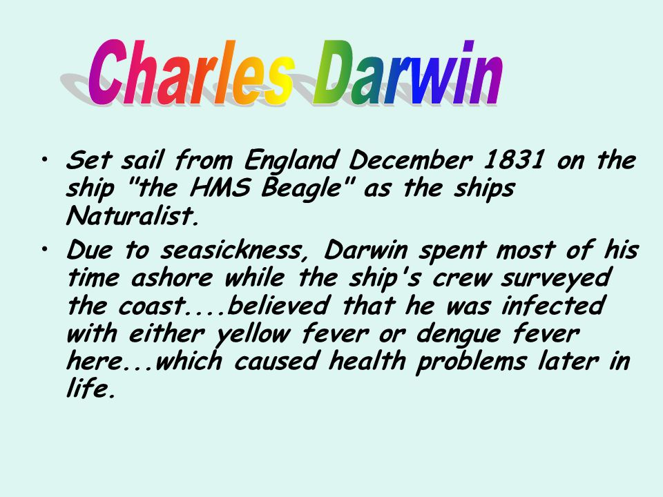 Charles Darwin Set sail from England December 1831 on the ship the HMS Beagle as the ships Naturalist.