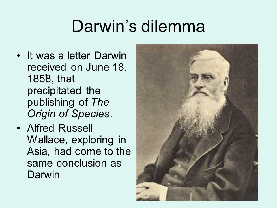 Darwin's dilemma It was a letter Darwin received on June 18, 1858, that precipitated the publishing of The Origin of Species.