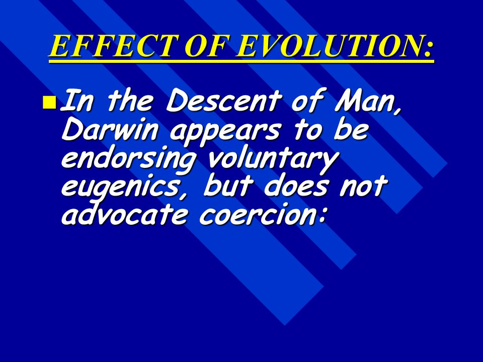 EFFECT OF EVOLUTION: In the Descent of Man, Darwin appears to be endorsing voluntary eugenics, but does not advocate coercion: