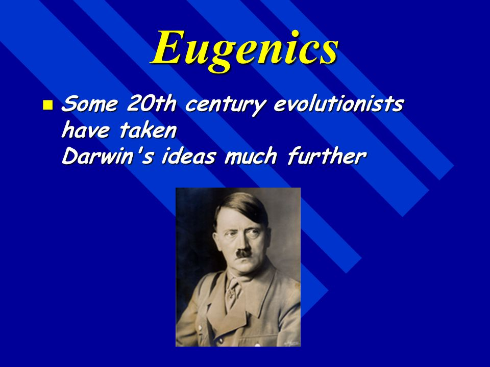 Eugenics Some 20th century evolutionists have taken Darwin s ideas much further