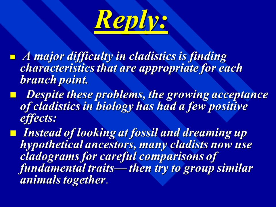 Reply: A major difficulty in cladistics is finding characteristics that are appropriate for each branch point.