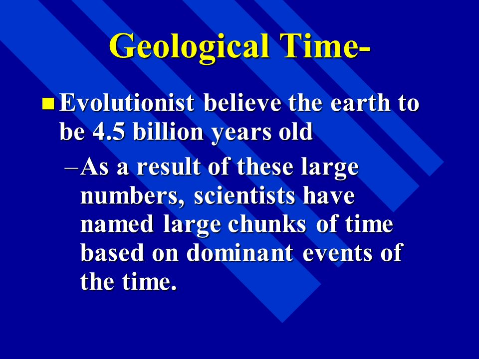 Geological Time- Evolutionist believe the earth to be 4.5 billion years old.