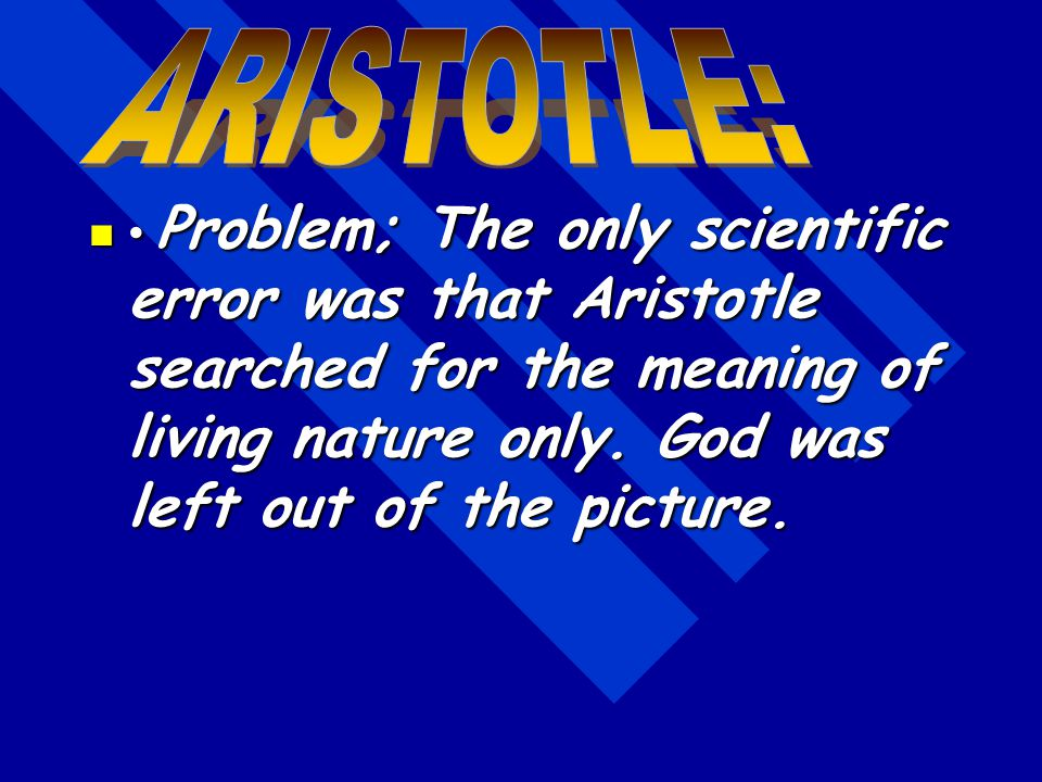 ARISTOTLE: • Problem; The only scientific error was that Aristotle searched for the meaning of living nature only.