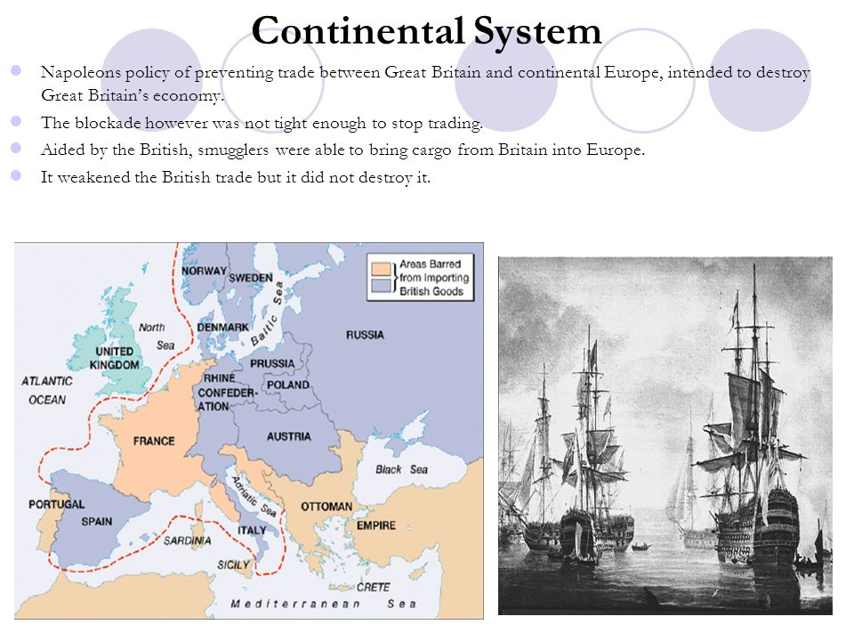 Continental System Napoleons policy of preventing trade between Great Britain and continental Europe, intended to destroy Great Britain's economy.