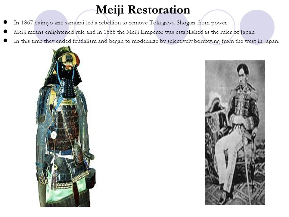 Meiji Restoration In 1867 daimyo and samurai led a rebellion to remove Tokugawa Shogun from power.