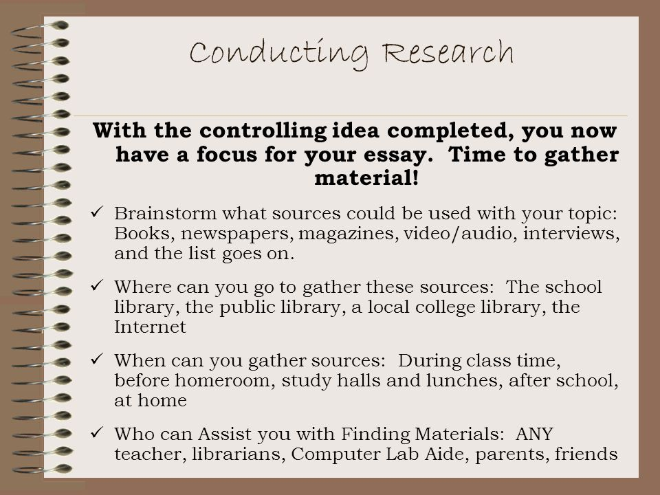 Conducting Research With the controlling idea completed, you now have a focus for your essay. Time to gather material!