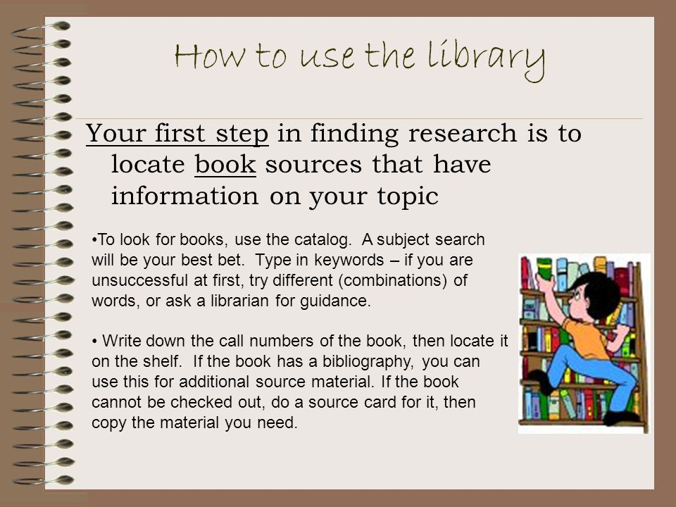 How to use the library Your first step in finding research is to locate book sources that have information on your topic.