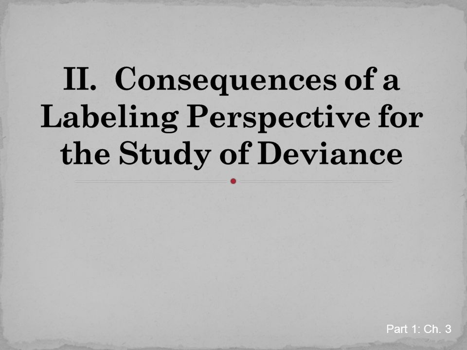 II. Consequences of a Labeling Perspective for the Study of Deviance