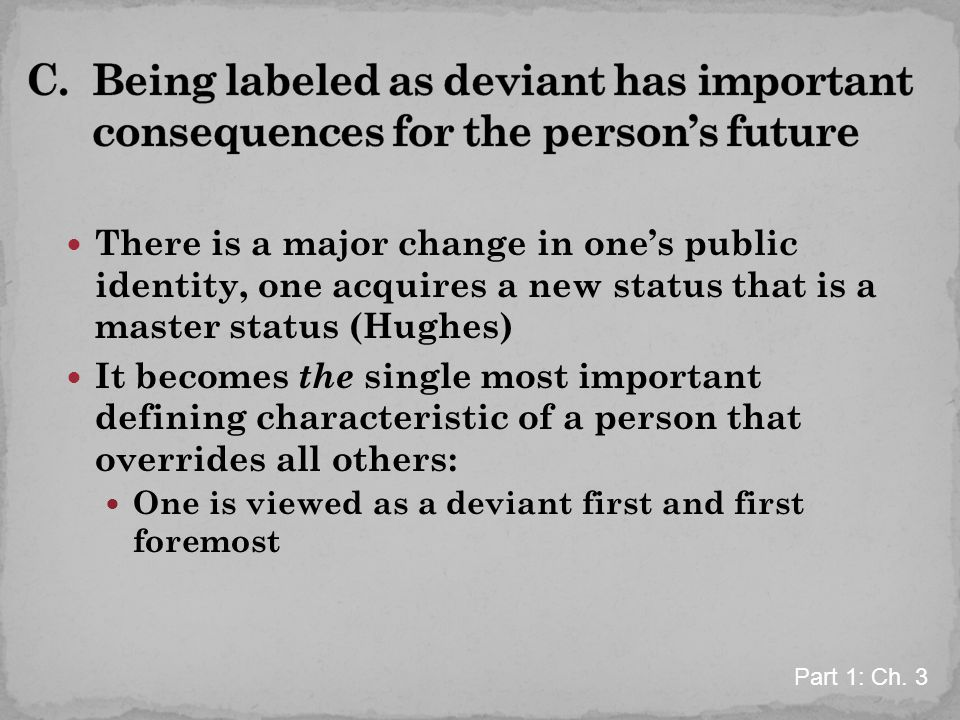 C. Being labeled as deviant has important consequences for the person's future