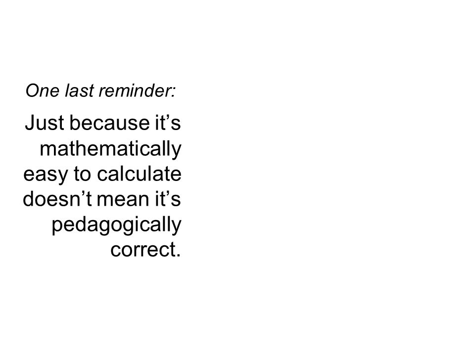 One last reminder: Just because it's mathematically easy to calculate doesn't mean it's pedagogically correct.