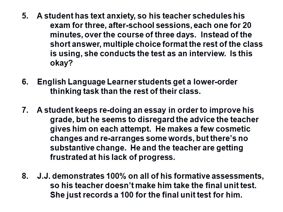 5. A student has text anxiety, so his teacher schedules his