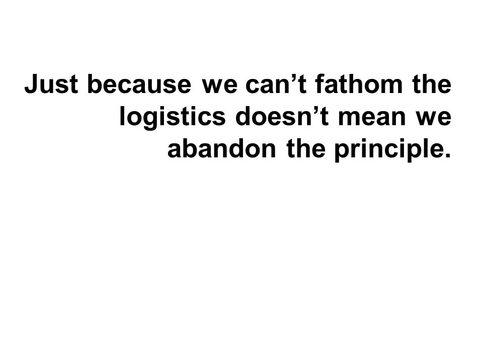 Just because we can't fathom the logistics doesn't mean we abandon the principle.