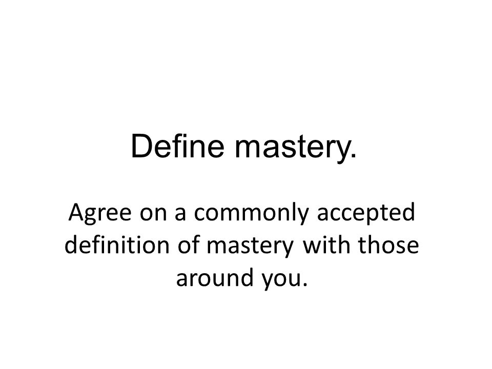 Define mastery. Agree on a commonly accepted definition of mastery with those around you.