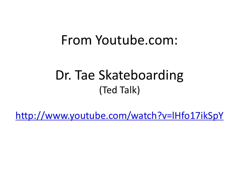From Youtube.com: Dr. Tae Skateboarding (Ted Talk) http://www.youtube.com/watch v=lHfo17ikSpY