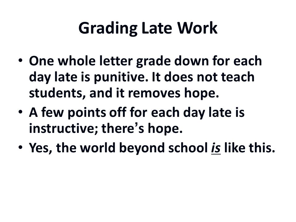 Grading Late Work One whole letter grade down for each day late is punitive. It does not teach students, and it removes hope.