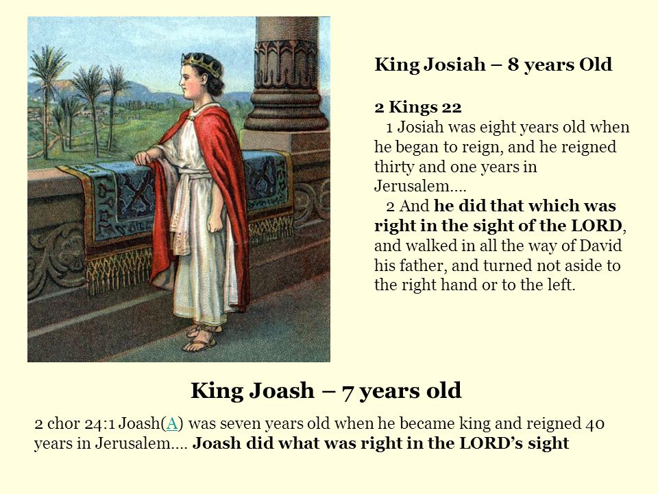 King Joash – 7 years old King Josiah – 8 years Old 2 Kings 22