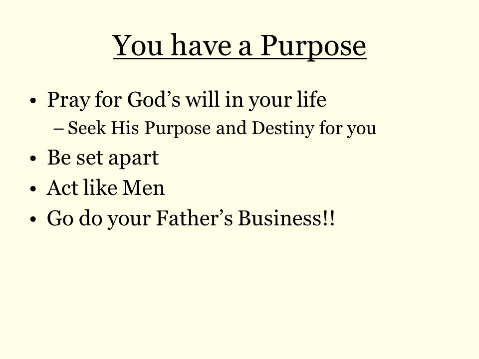 You have a Purpose Pray for God's will in your life Be set apart