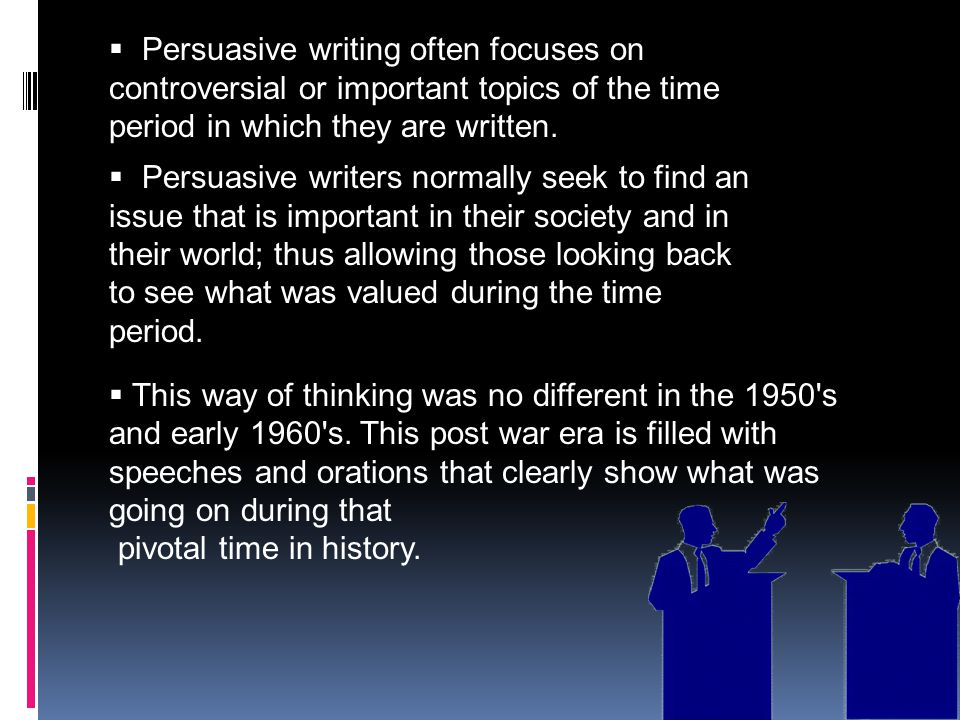 Persuasive writing often focuses on controversial or important topics of the time period in which they are written.