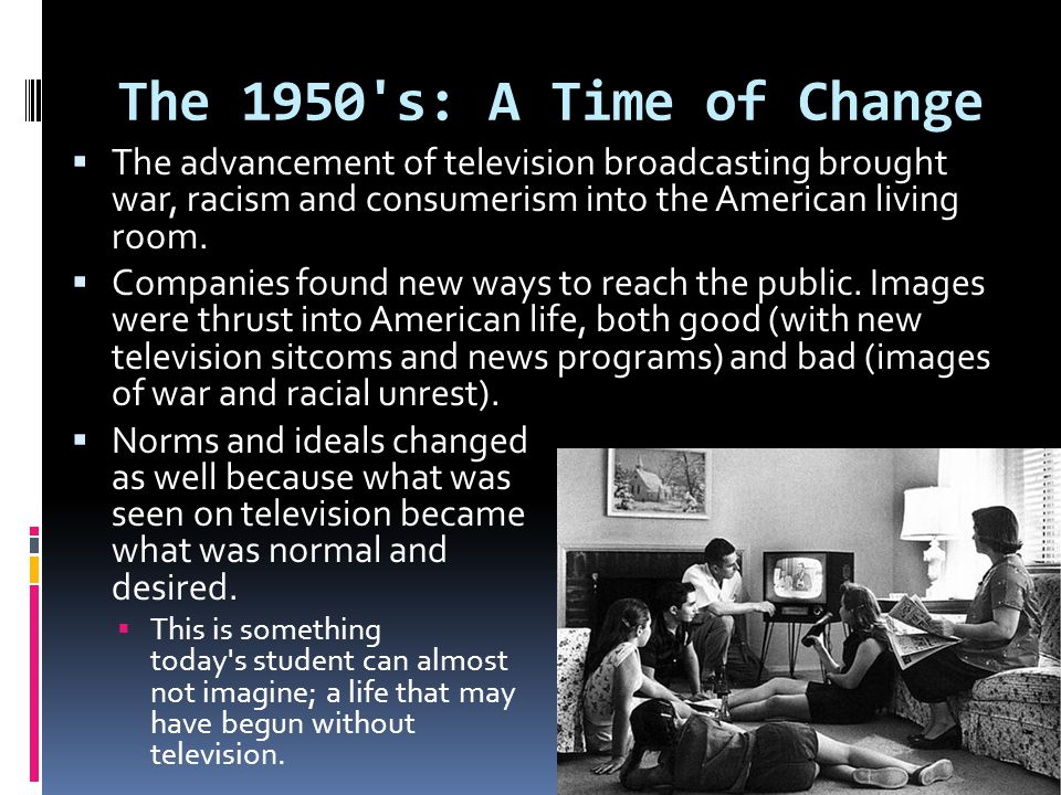 The 1950 s: A Time of Change The advancement of television broadcasting brought war, racism and consumerism into the American living room.