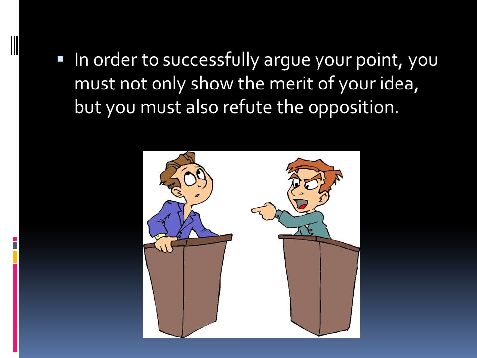 In order to successfully argue your point, you must not only show the merit of your idea, but you must also refute the opposition.